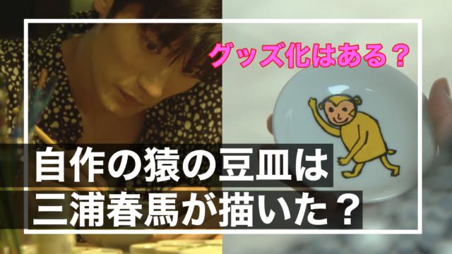 【カネ恋】自作の猿の豆皿は三浦春馬が描いた?グッズ化はある?