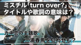 カネ恋主題歌・ミスチル「turn over?」の歌詞の意味は?三浦春馬の匂わせも?