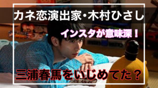カネ恋演出家・木村ひさしのインスタが意味深!三浦春馬にパワハラ?