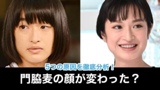【比較画像】門脇麦の顔が変わった?不自然な歪みが怖い!老け顔&太ったのが原因?