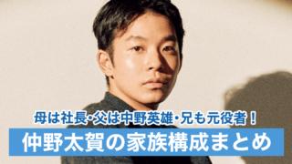 【顔画像】仲野太賀の母親は事務所社長で父親は中野英雄!兄も元役者で芸能一家だった!