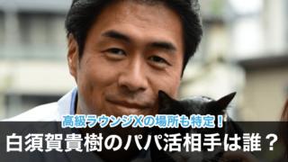 【画像】白須賀貴樹とパパ活!元アイドルでモデルは誰?高級ラウンジXも特定!