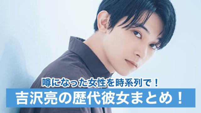 【最新】吉沢亮の歴代彼女15人を時系列で!現在は結婚願望ゼロ!?