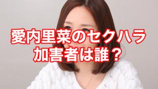 【顔画像】愛内里菜のセクハラプロデューサーは長戸大幸?今訴えた3つの理由!