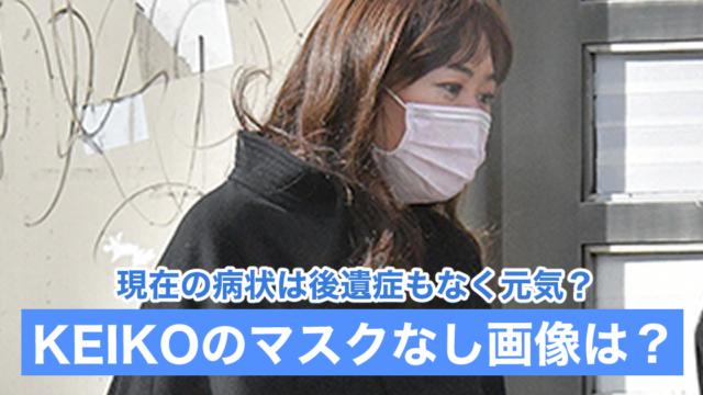 【2021現在】KEIKOのマスクなし画像は?病状は後遺症もなく元気なの?
