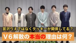 【真実】V6解散理由は?森田剛と宮沢りえではなくタッキーが原因?