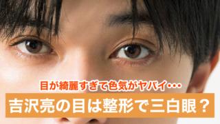 【画像】吉沢亮は三白眼で目頭切開じゃない?目が綺麗で色気がヤバイ!