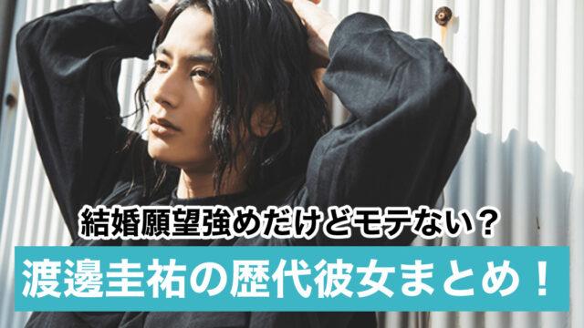 【2021最新】渡邊圭祐の歴代彼女|結婚願望強めだけどモテない?好きなタイプも調査!