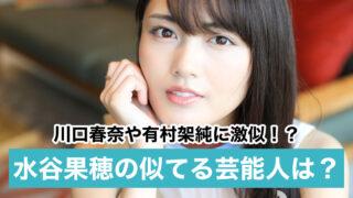 【画像比較】水谷果穂が似てる芸能人は11人!川口春奈や有村架純にそっくりと話題!