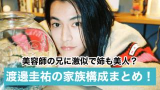 【顔画像】渡邊圭祐は美容師の兄に激似で姉も美人?父親・母親の職業も調査!