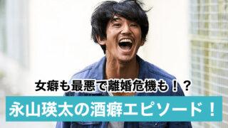 永山瑛太の素行が悪いエピソード9選|酒癖女癖が最悪?薬で逮捕間近の噂も!