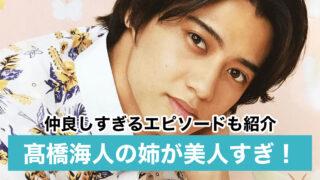 【顔画像】髙橋海人の姉が美人!インスタや名前は?仲良しエピソード9選!
