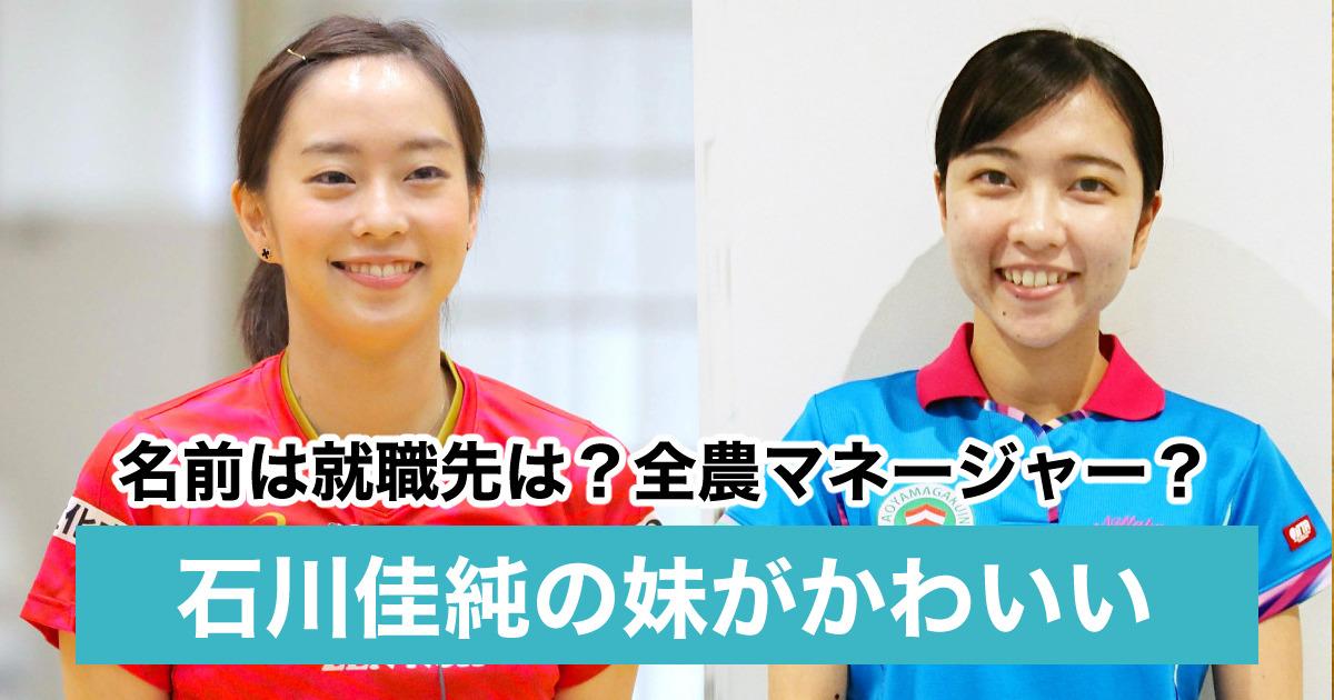 【顔画像】石川佳純の妹がかわいい!名前や就職先は?全農でマネージャーも兼務?
